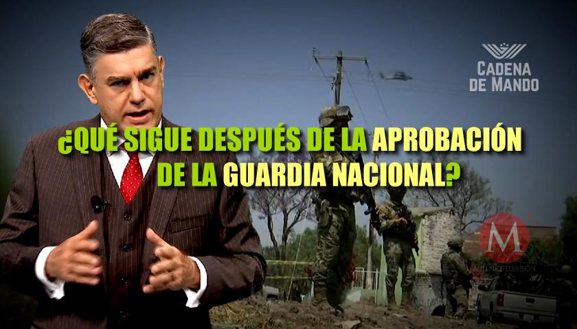 ¿QUÉ SIGUE DESPUÉS DE LA APROBACIÓN DE LA GUARDIA NACIONAL? - CADENA DE MANDO